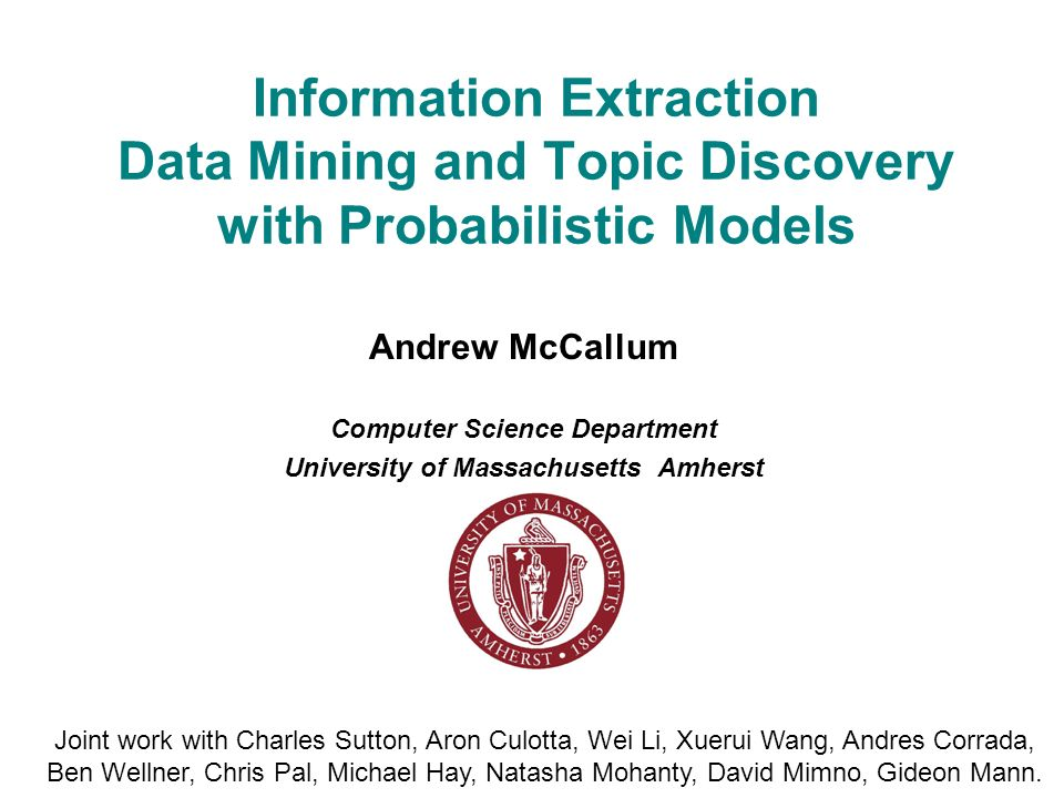 Information Extraction Data Mining and Topic Discovery with Probabilistic Models Andrew McCallum Computer Science Department University of Massachusetts Amherst Joint work with Charles Sutton, Aron Culotta, Wei Li, Xuerui Wang, Andres Corrada, Ben Wellner, Chris Pal, Michael Hay, Natasha Mohanty, David Mimno, Gideon Mann.