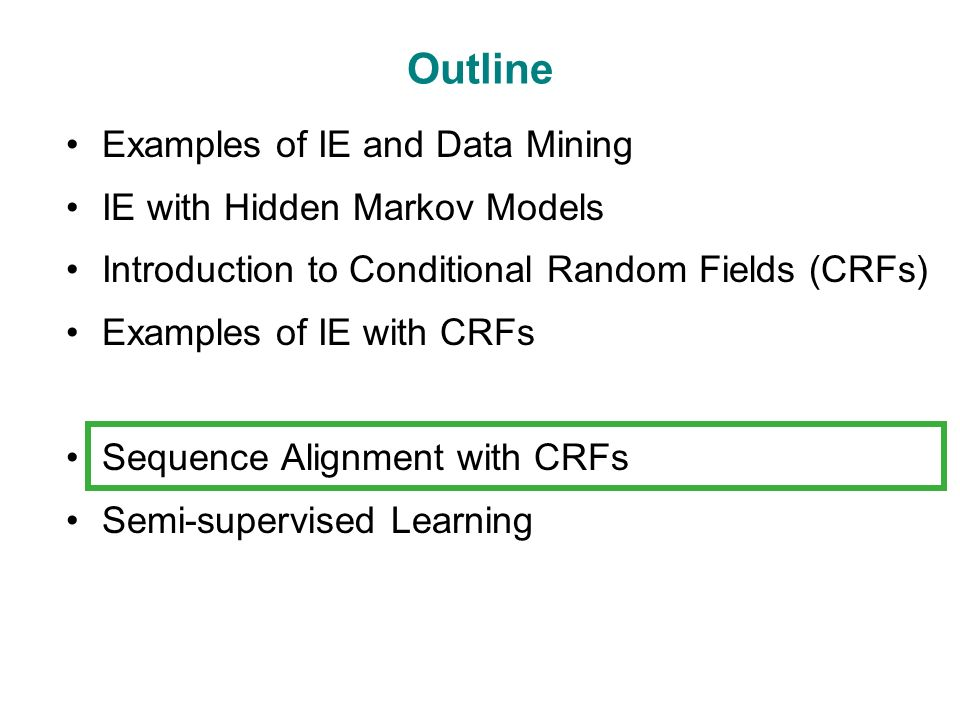 Outline Examples of IE and Data Mining IE with Hidden Markov Models Introduction to Conditional Random Fields (CRFs) Examples of IE with CRFs Sequence Alignment with CRFs Semi-supervised Learning