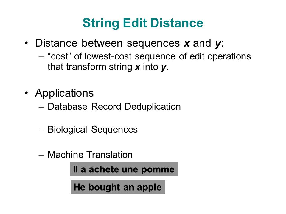 String Edit Distance Distance between sequences x and y: – cost of lowest-cost sequence of edit operations that transform string x into y.