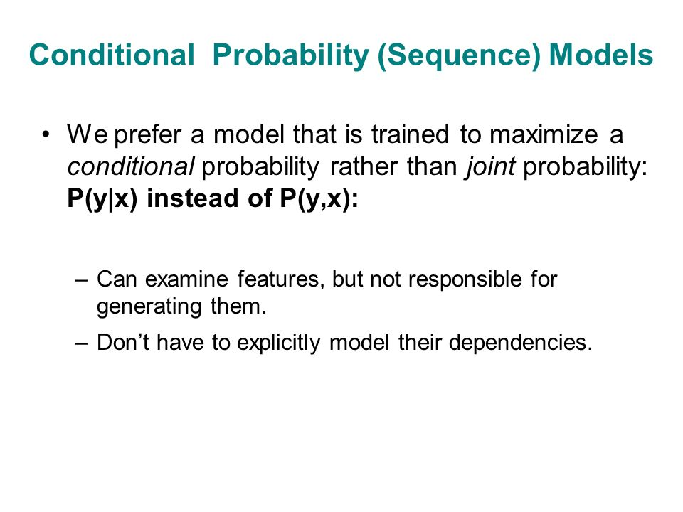 Conditional Probability (Sequence) Models We prefer a model that is trained to maximize a conditional probability rather than joint probability: P(y|x) instead of P(y,x): –Can examine features, but not responsible for generating them.