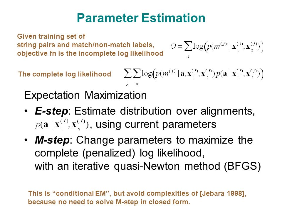 Parameter Estimation Expectation Maximization E-step: Estimate distribution over alignments,, using current parameters M-step: Change parameters to maximize the complete (penalized) log likelihood, with an iterative quasi-Newton method (BFGS) Given training set of string pairs and match/non-match labels, objective fn is the incomplete log likelihood The complete log likelihood This is conditional EM , but avoid complexities of [Jebara 1998], because no need to solve M-step in closed form.