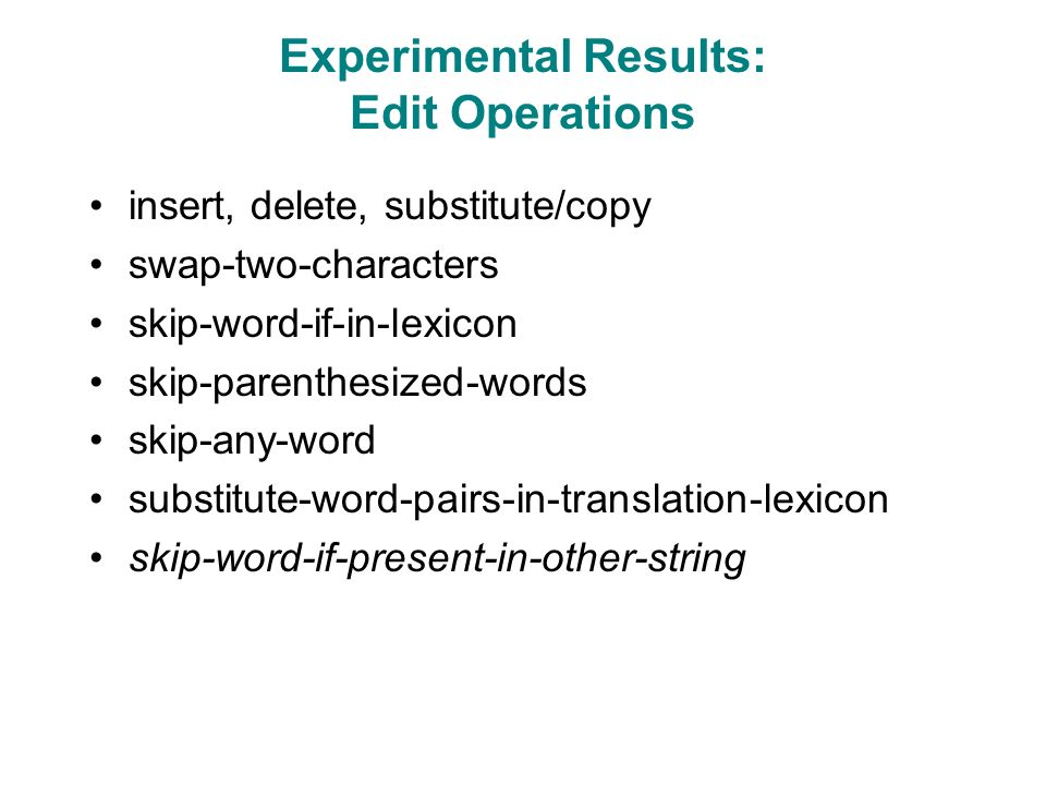 Experimental Results: Edit Operations insert, delete, substitute/copy swap-two-characters skip-word-if-in-lexicon skip-parenthesized-words skip-any-word substitute-word-pairs-in-translation-lexicon skip-word-if-present-in-other-string