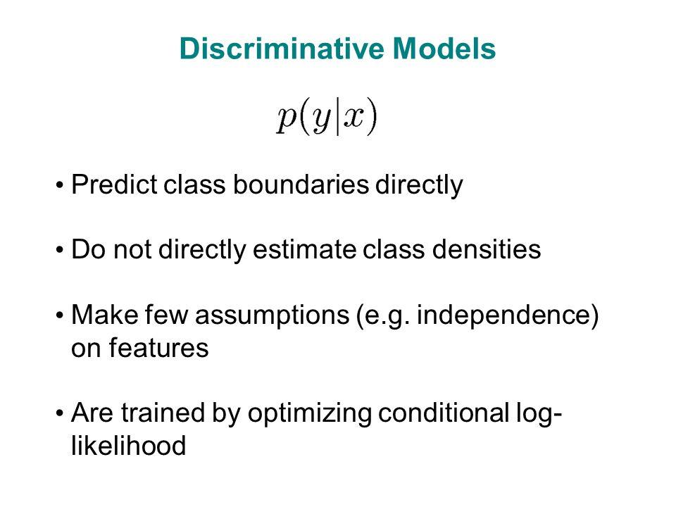 Discriminative Models Predict class boundaries directly Do not directly estimate class densities Make few assumptions (e.g.