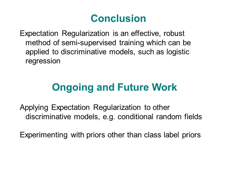Ongoing and Future Work Expectation Regularization is an effective, robust method of semi-supervised training which can be applied to discriminative models, such as logistic regression Conclusion Applying Expectation Regularization to other discriminative models, e.g.