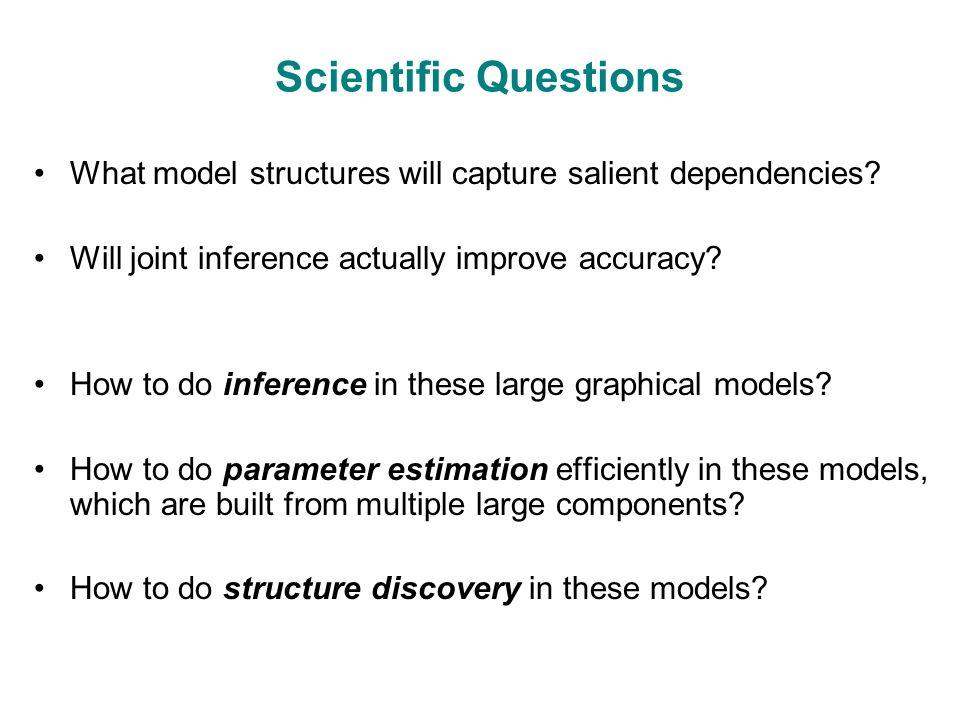 Scientific Questions What model structures will capture salient dependencies.