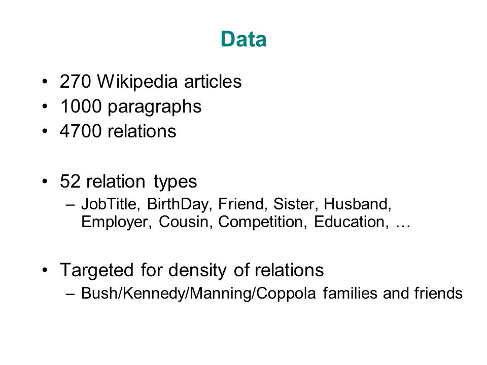 Data 270 Wikipedia articles 1000 paragraphs 4700 relations 52 relation types –JobTitle, BirthDay, Friend, Sister, Husband, Employer, Cousin, Competition, Education, … Targeted for density of relations –Bush/Kennedy/Manning/Coppola families and friends
