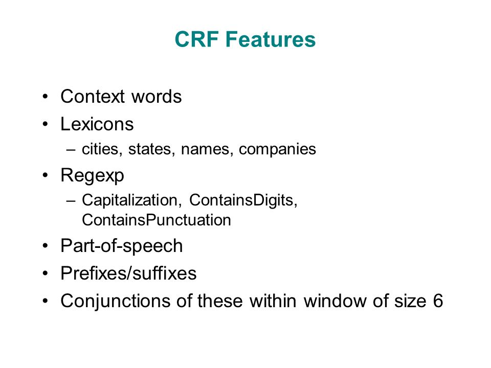 CRF Features Context words Lexicons –cities, states, names, companies Regexp –Capitalization, ContainsDigits, ContainsPunctuation Part-of-speech Prefixes/suffixes Conjunctions of these within window of size 6