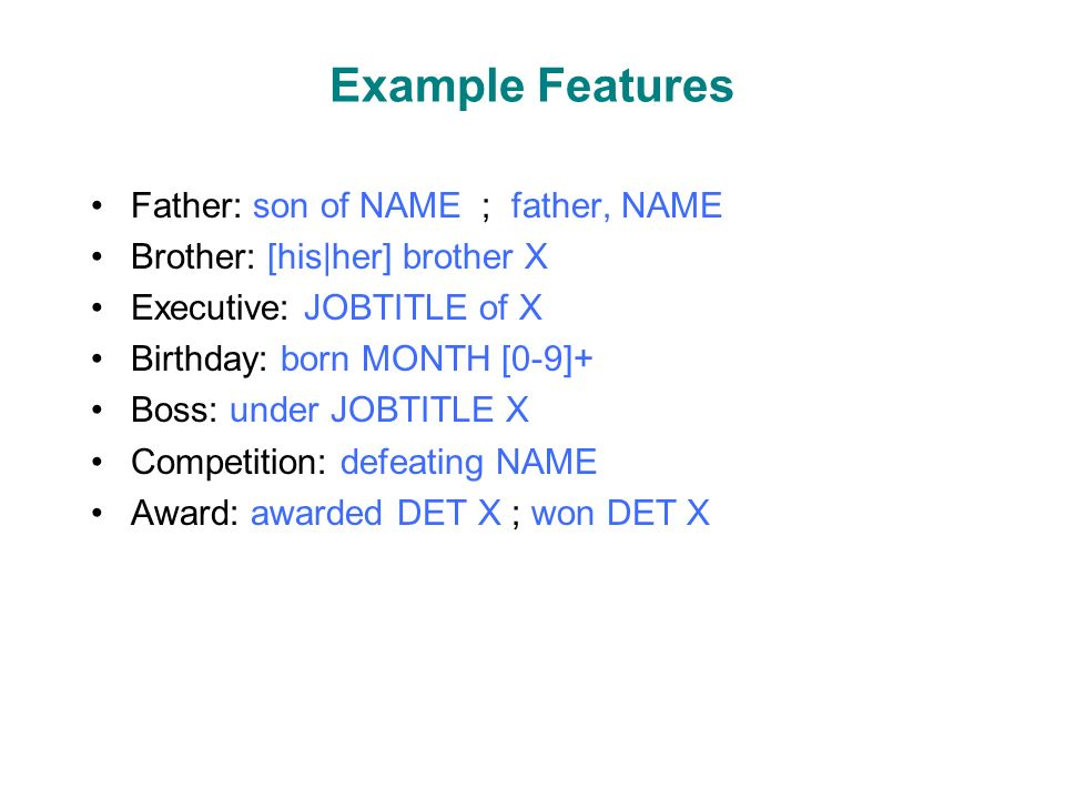 Example Features Father: son of NAME ; father, NAME Brother: [his|her] brother X Executive: JOBTITLE of X Birthday: born MONTH [0-9]+ Boss: under JOBTITLE X Competition: defeating NAME Award: awarded DET X ; won DET X