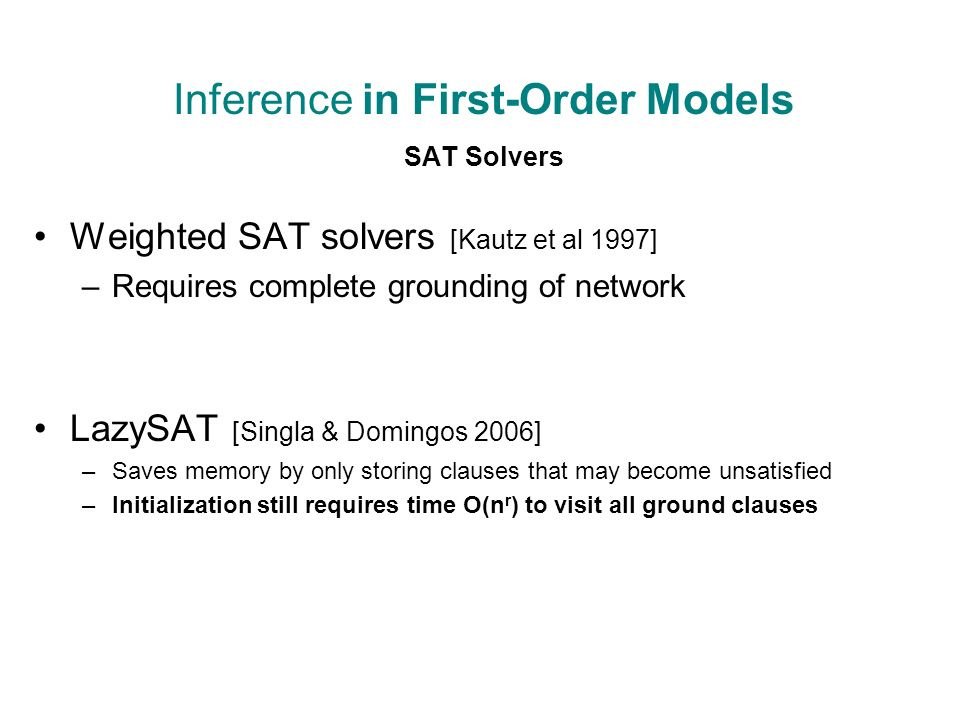 Inference in First-Order Models SAT Solvers Weighted SAT solvers [Kautz et al 1997] –Requires complete grounding of network LazySAT [Singla & Domingos 2006] –Saves memory by only storing clauses that may become unsatisfied –Initialization still requires time O(n r ) to visit all ground clauses