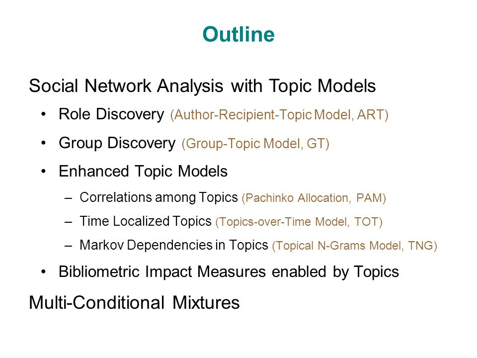 Outline Role Discovery (Author-Recipient-Topic Model, ART) Group Discovery (Group-Topic Model, GT) Enhanced Topic Models –Correlations among Topics (Pachinko Allocation, PAM) –Time Localized Topics (Topics-over-Time Model, TOT) –Markov Dependencies in Topics (Topical N-Grams Model, TNG) Bibliometric Impact Measures enabled by Topics Social Network Analysis with Topic Models Multi-Conditional Mixtures