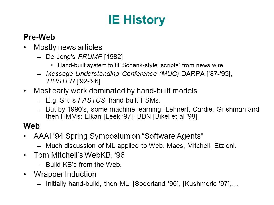 IE History Pre-Web Mostly news articles –De Jong's FRUMP [1982] Hand-built system to fill Schank-style scripts from news wire –Message Understanding Conference (MUC) DARPA ['87-'95], TIPSTER ['92-'96] Most early work dominated by hand-built models –E.g.