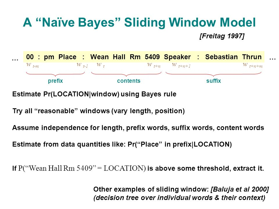 A Naïve Bayes Sliding Window Model [Freitag 1997] 00 : pm Place : Wean Hall Rm 5409 Speaker : Sebastian Thrun w t-m w t-1 w t w t+n w t+n+1 w t+n+m prefixcontentssuffix Other examples of sliding window: [Baluja et al 2000] (decision tree over individual words & their context) If P( Wean Hall Rm 5409 = LOCATION) is above some threshold, extract it.