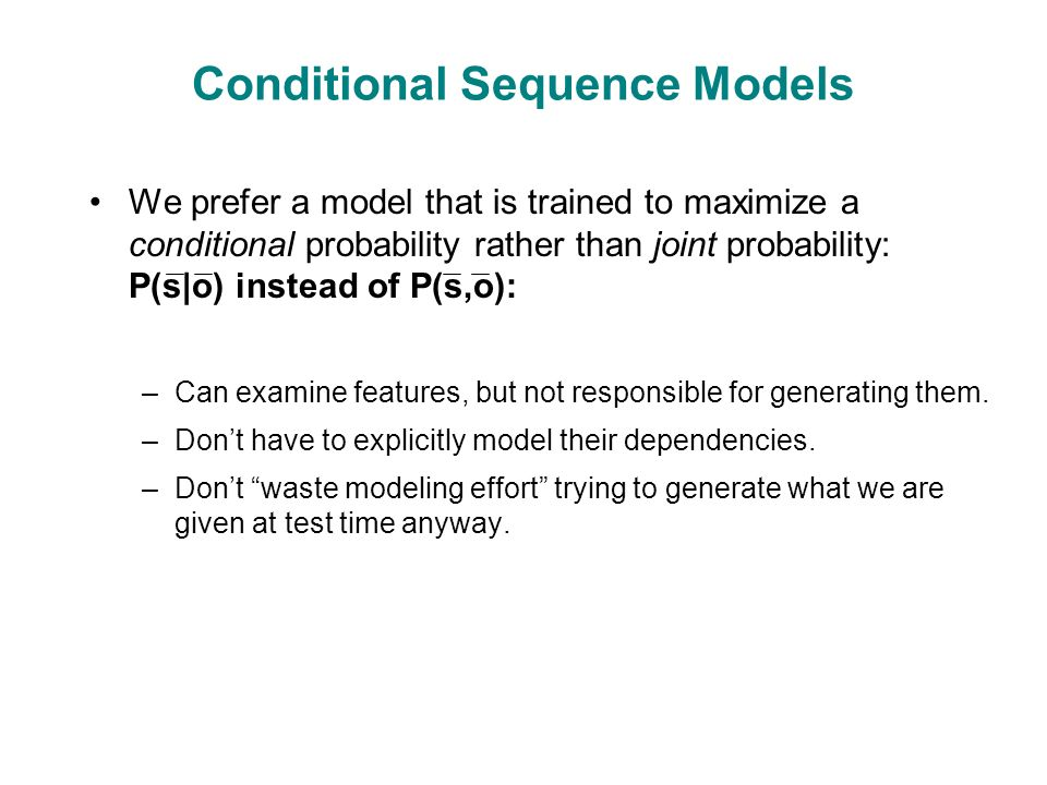 Conditional Sequence Models We prefer a model that is trained to maximize a conditional probability rather than joint probability: P(s|o) instead of P(s,o): –Can examine features, but not responsible for generating them.