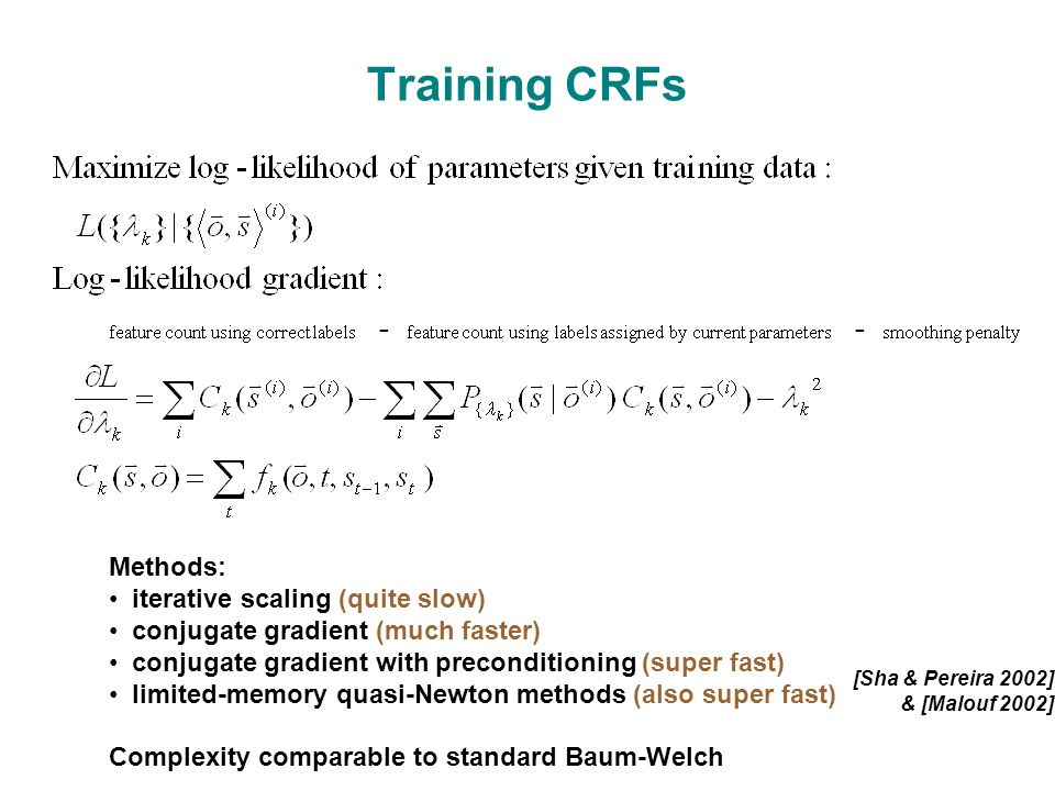 Training CRFs Methods: iterative scaling (quite slow) conjugate gradient (much faster) conjugate gradient with preconditioning (super fast) limited-memory quasi-Newton methods (also super fast) Complexity comparable to standard Baum-Welch [Sha & Pereira 2002] & [Malouf 2002]