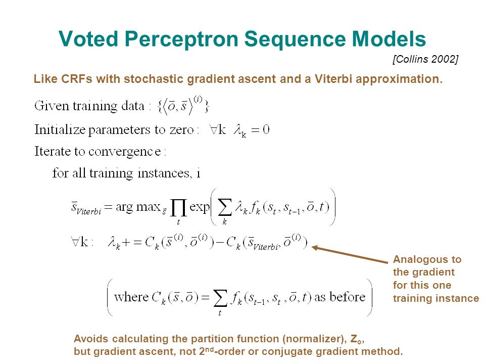 Voted Perceptron Sequence Models [Collins 2002] Like CRFs with stochastic gradient ascent and a Viterbi approximation.