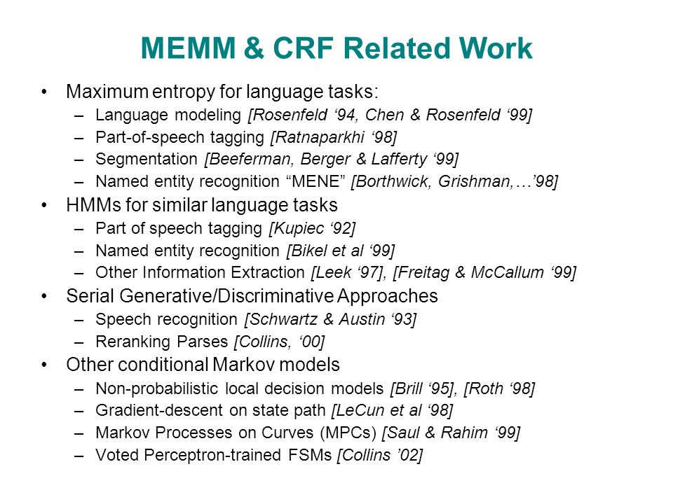 MEMM & CRF Related Work Maximum entropy for language tasks: –Language modeling [Rosenfeld '94, Chen & Rosenfeld '99] –Part-of-speech tagging [Ratnaparkhi '98] –Segmentation [Beeferman, Berger & Lafferty '99] –Named entity recognition MENE [Borthwick, Grishman,…'98] HMMs for similar language tasks –Part of speech tagging [Kupiec '92] –Named entity recognition [Bikel et al '99] –Other Information Extraction [Leek '97], [Freitag & McCallum '99] Serial Generative/Discriminative Approaches –Speech recognition [Schwartz & Austin '93] –Reranking Parses [Collins, '00] Other conditional Markov models –Non-probabilistic local decision models [Brill '95], [Roth '98] –Gradient-descent on state path [LeCun et al '98] –Markov Processes on Curves (MPCs) [Saul & Rahim '99] –Voted Perceptron-trained FSMs [Collins '02]