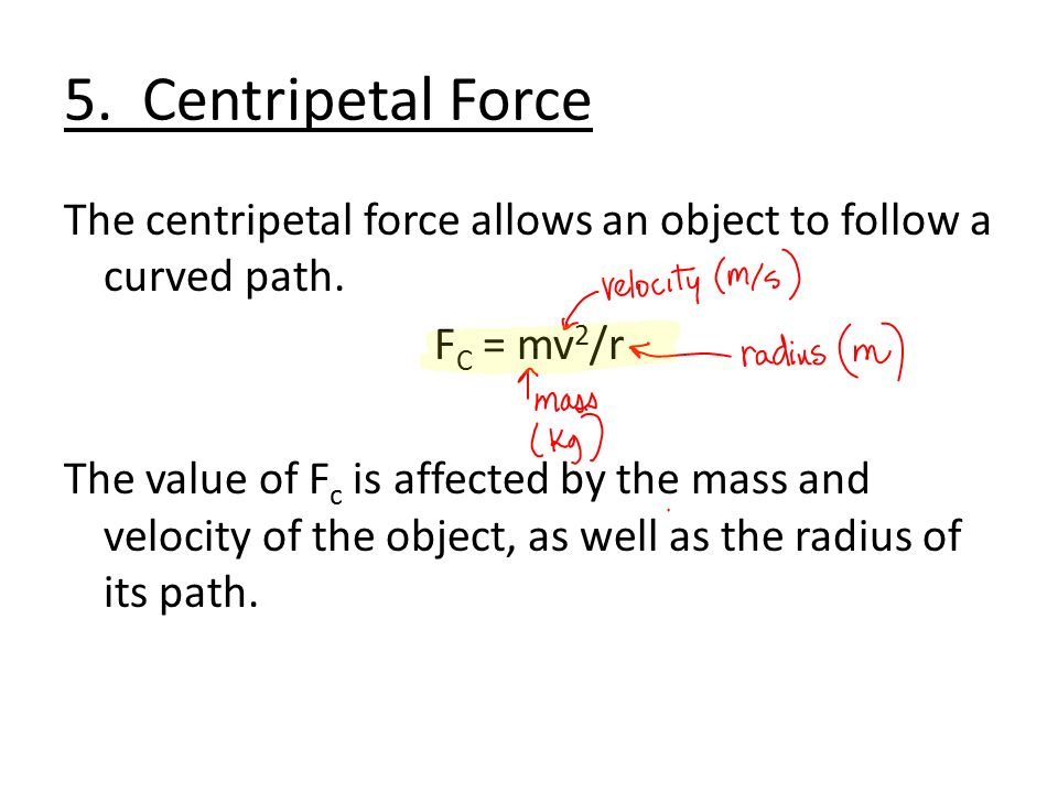 5. Centripetal Force The centripetal force allows an object to follow a curved path.