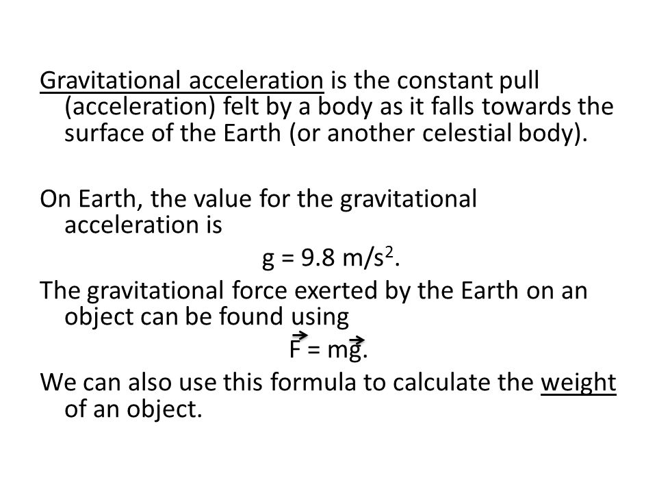 Gravitational acceleration is the constant pull (acceleration) felt by a body as it falls towards the surface of the Earth (or another celestial body).