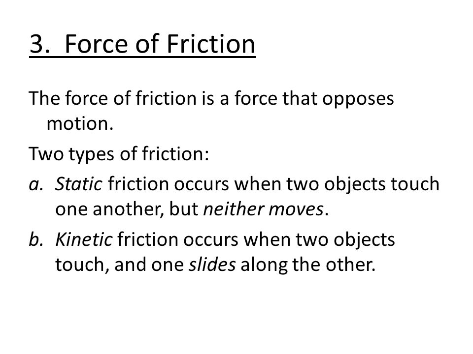 3. Force of Friction The force of friction is a force that opposes motion.