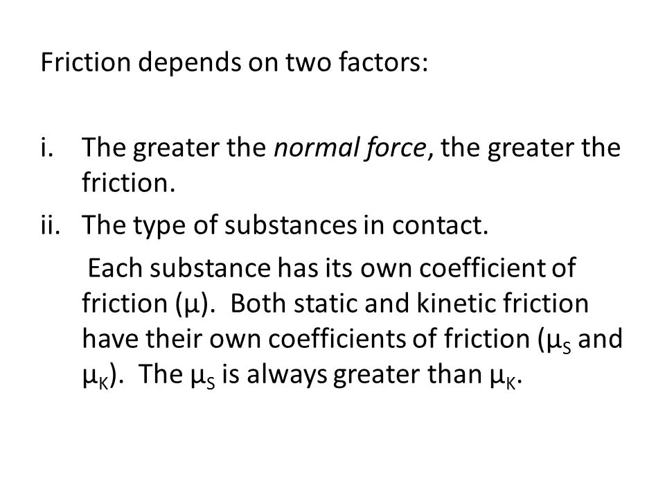 Friction depends on two factors: i.The greater the normal force, the greater the friction.