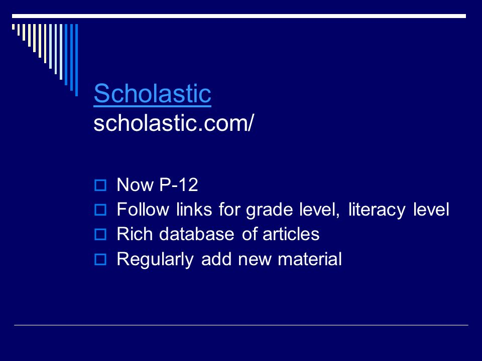 Scholastic Scholastic scholastic.com/  Now P-12  Follow links for grade level, literacy level  Rich database of articles  Regularly add new material