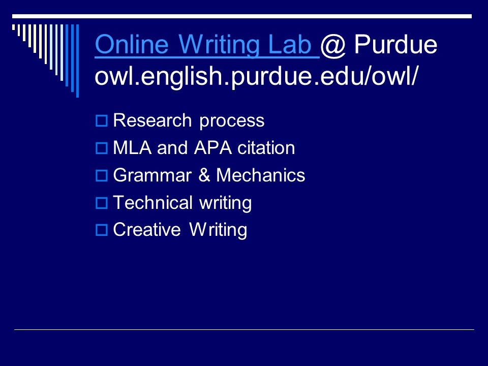 Online Writing Lab Online Writing Lab @ Purdue owl.english.purdue.edu/owl/  Research process  MLA and APA citation  Grammar & Mechanics  Technical writing  Creative Writing