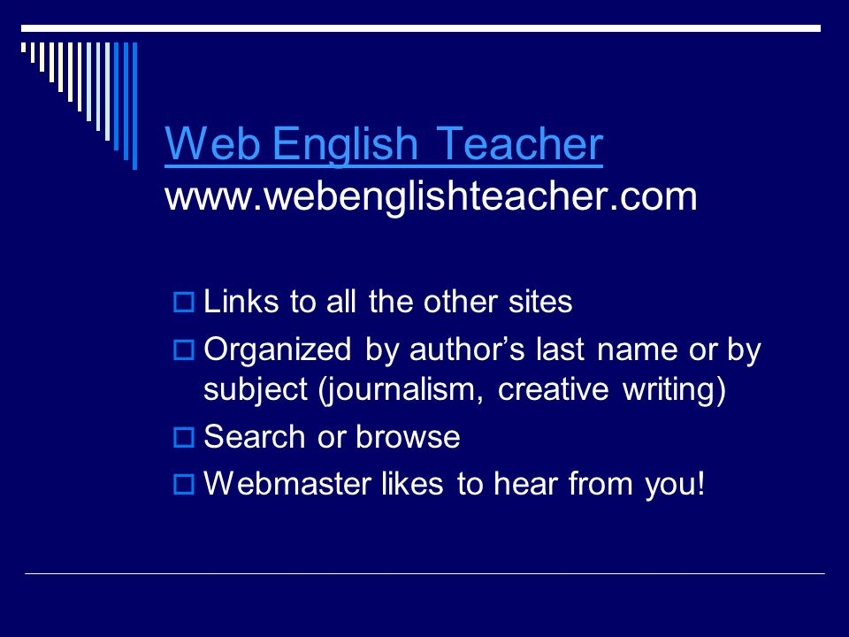 Web English Teacher Web English Teacher www.webenglishteacher.com  Links to all the other sites  Organized by author's last name or by subject (journalism, creative writing)  Search or browse  Webmaster likes to hear from you!