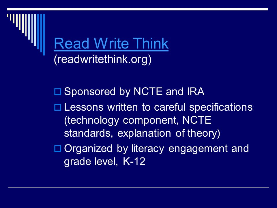 Read Write Think Read Write Think (readwritethink.org)  Sponsored by NCTE and IRA  Lessons written to careful specifications (technology component, NCTE standards, explanation of theory)  Organized by literacy engagement and grade level, K-12