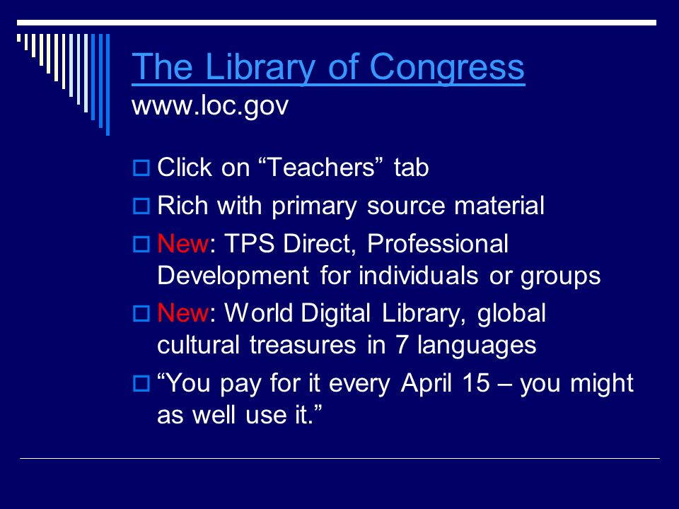 The Library of Congress The Library of Congress www.loc.gov  Click on Teachers tab  Rich with primary source material  New: TPS Direct, Professional Development for individuals or groups  New: World Digital Library, global cultural treasures in 7 languages  You pay for it every April 15 – you might as well use it.
