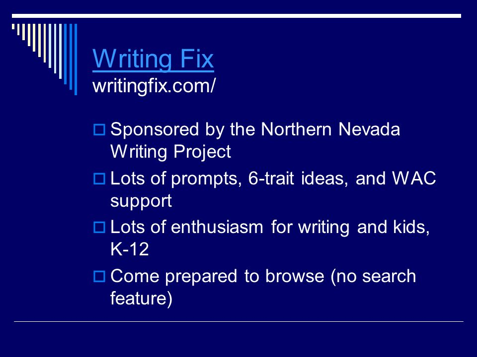Writing Fix Writing Fix writingfix.com/  Sponsored by the Northern Nevada Writing Project  Lots of prompts, 6-trait ideas, and WAC support  Lots of enthusiasm for writing and kids, K-12  Come prepared to browse (no search feature)