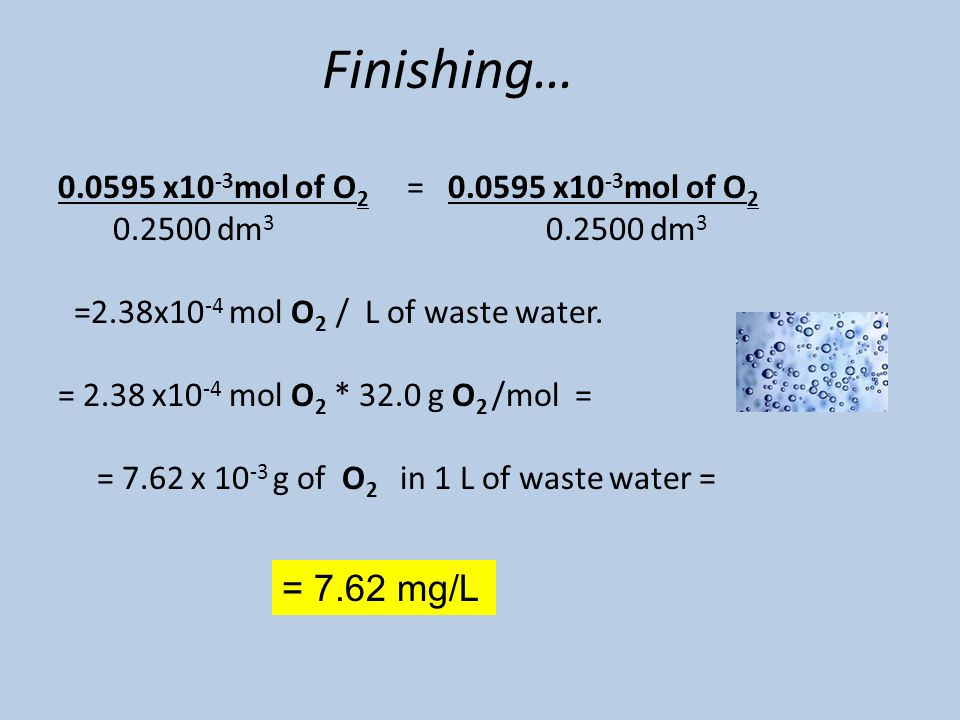 Finishing… 0.0595 x10 -3 mol of O 2 = 0.0595 x10 -3 mol of O 2 0.2500 dm 3 0.2500 dm 3 =2.38x10 -4 mol O 2 / L of waste water.