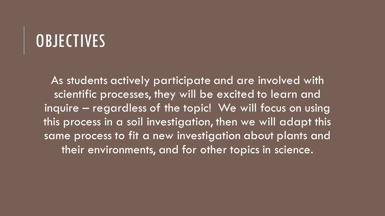 OBJECTIVES As students actively participate and are involved with scientific processes, they will be excited to learn and inquire – regardless of the topic.