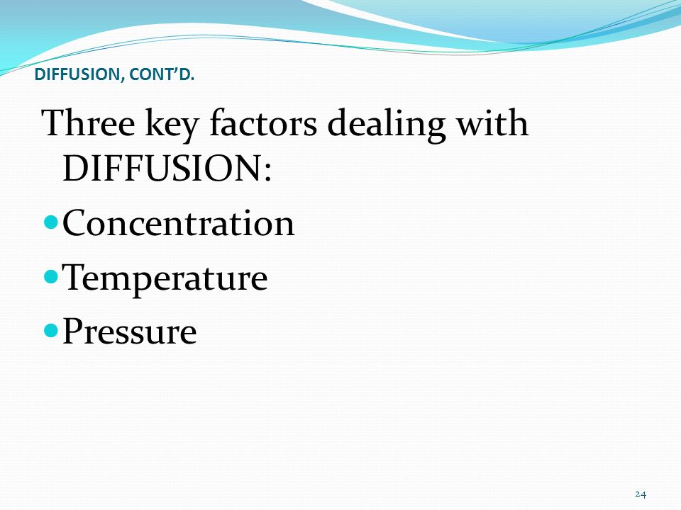 DIFFUSION, CONT'D. Three key factors dealing with DIFFUSION: Concentration Temperature Pressure 24