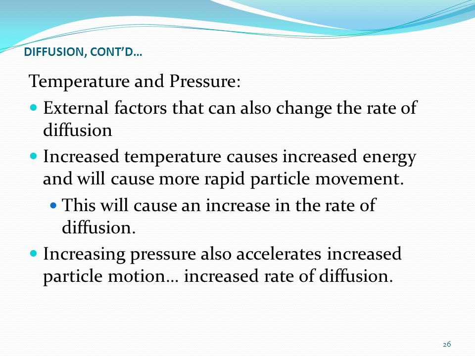 DIFFUSION, CONT'D… Temperature and Pressure: External factors that can also change the rate of diffusion Increased temperature causes increased energy and will cause more rapid particle movement.