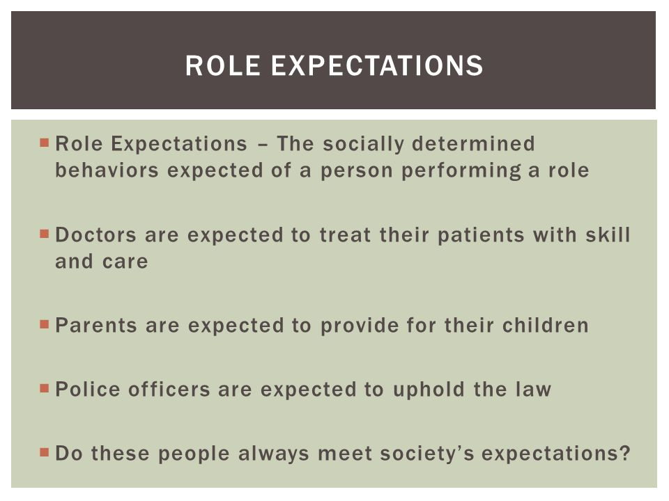  Role Expectations – The socially determined behaviors expected of a person performing a role  Doctors are expected to treat their patients with skill and care  Parents are expected to provide for their children  Police officers are expected to uphold the law  Do these people always meet society's expectations.