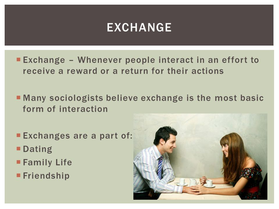  Exchange – Whenever people interact in an effort to receive a reward or a return for their actions  Many sociologists believe exchange is the most basic form of interaction  Exchanges are a part of:  Dating  Family Life  Friendship EXCHANGE