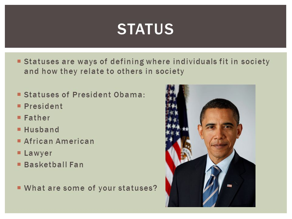  Statuses are ways of defining where individuals fit in society and how they relate to others in society  Statuses of President Obama:  President  Father  Husband  African American  Lawyer  Basketball Fan  What are some of your statuses.