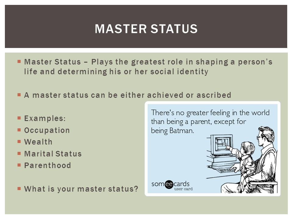  Master Status – Plays the greatest role in shaping a person's life and determining his or her social identity  A master status can be either achieved or ascribed  Examples:  Occupation  Wealth  Marital Status  Parenthood  What is your master status.
