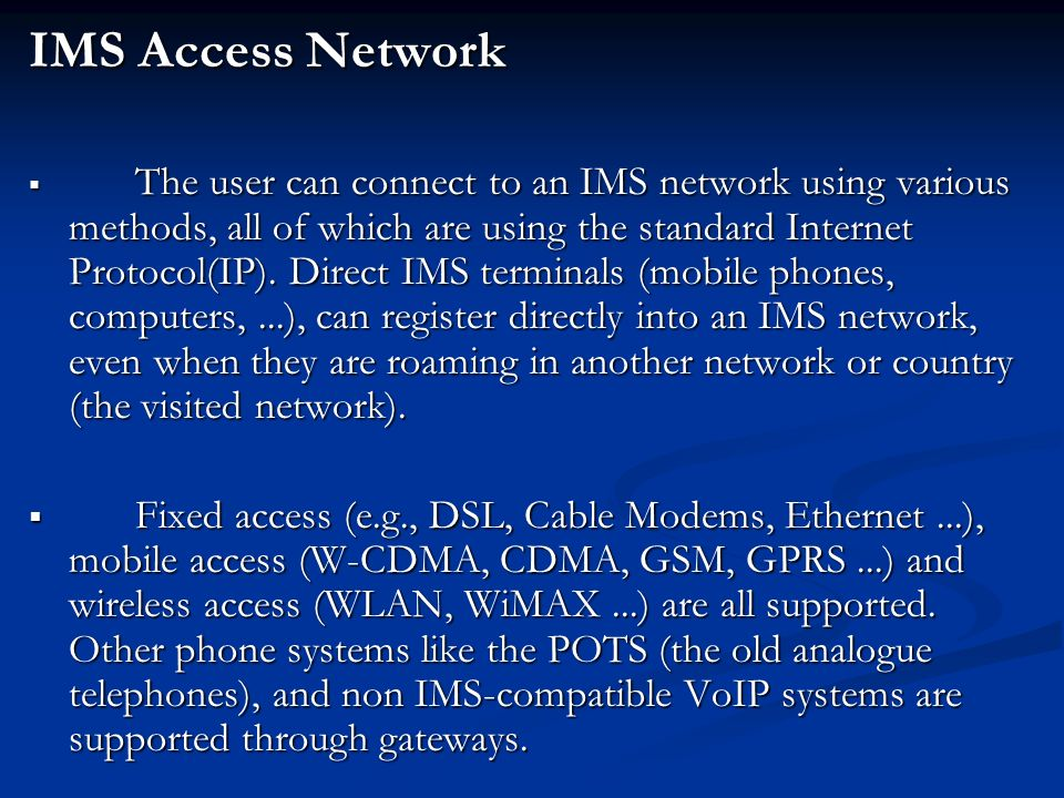 IMS Access Network  The user can connect to an IMS network using various methods, all of which are using the standard Internet Protocol(IP).