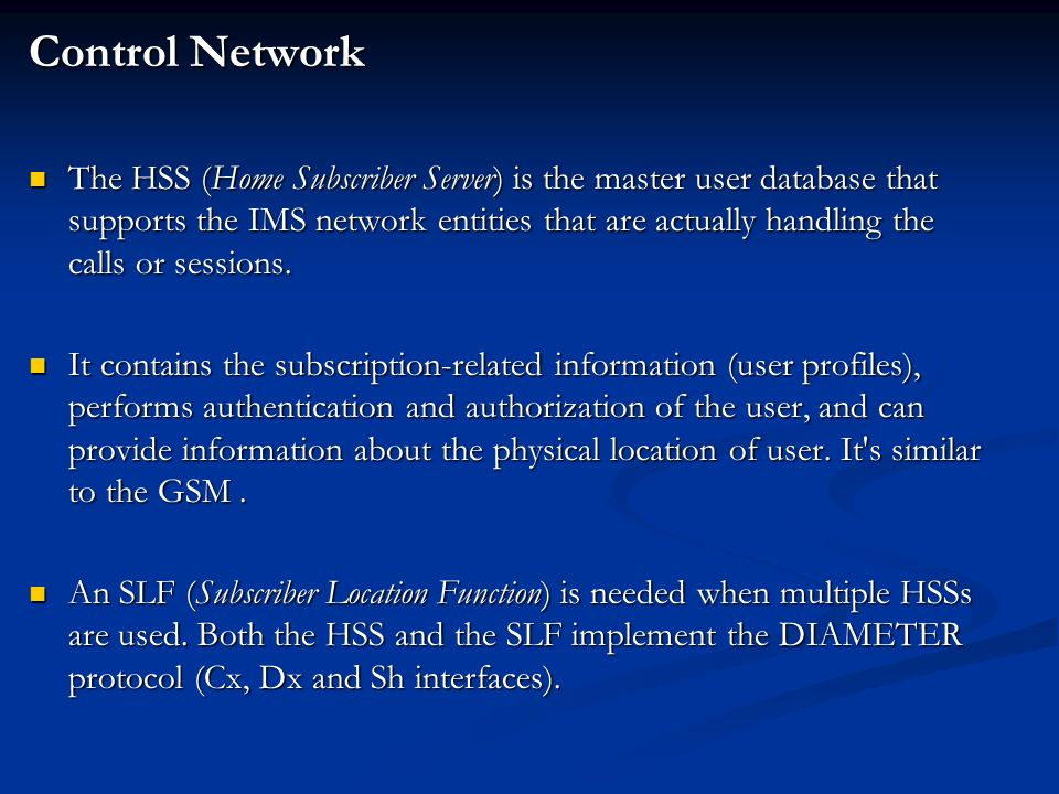Control Network The HSS (Home Subscriber Server) is the master user database that supports the IMS network entities that are actually handling the calls or sessions.