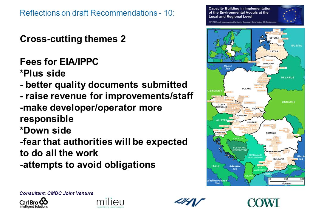 Consultant: CMDC Joint Venture Reflections on draft Recommendations - 10: Cross-cutting themes 2 Fees for EIA/IPPC *Plus side - better quality documents submitted - raise revenue for improvements/staff -make developer/operator more responsible *Down side -fear that authorities will be expected to do all the work -attempts to avoid obligations