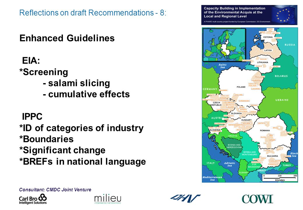 Consultant: CMDC Joint Venture Reflections on draft Recommendations - 8: Enhanced Guidelines EIA: *Screening - salami slicing - cumulative effects IPPC *ID of categories of industry *Boundaries *Significant change *BREFs in national language