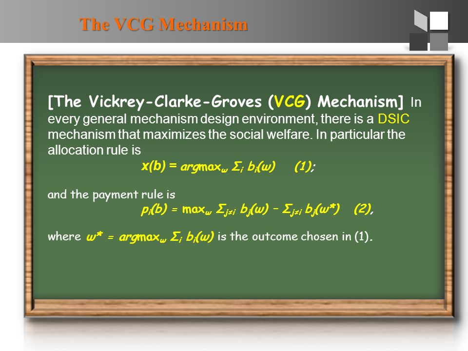 The VCG Mechanism [The Vickrey-Clarke-Groves (VCG) Mechanism] In every general mechanism design environment, there is a DSIC mechanism that maximizes the social welfare.