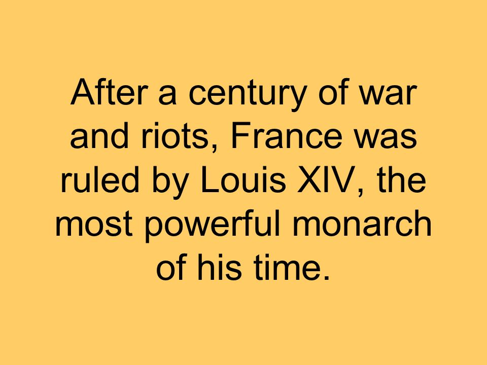After a century of war and riots, France was ruled by Louis XIV, the most powerful monarch of his time.