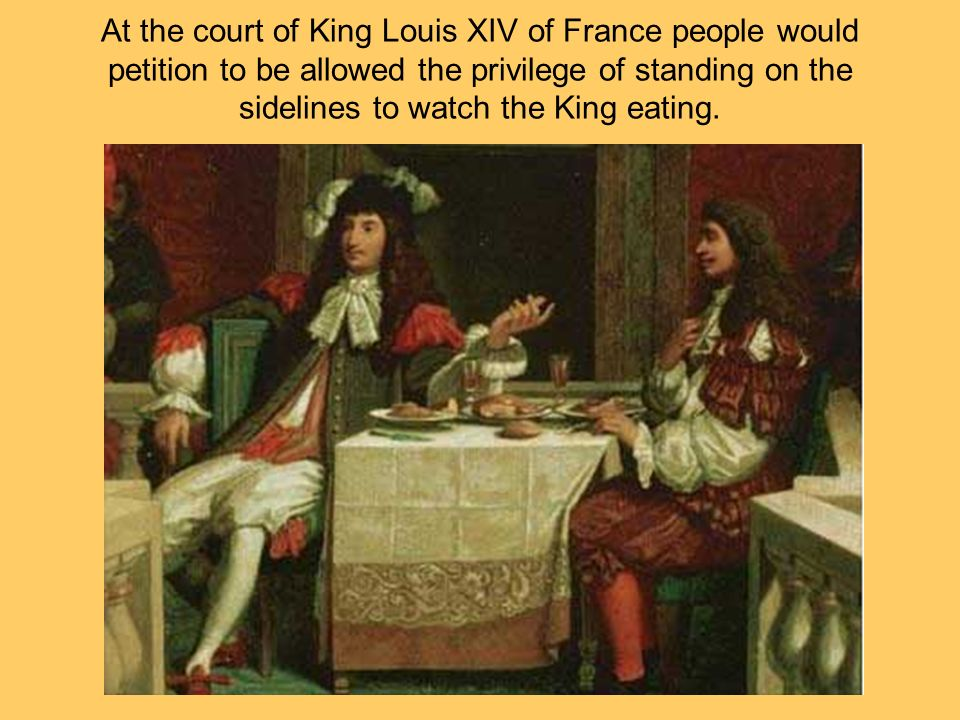 At the court of King Louis XIV of France people would petition to be allowed the privilege of standing on the sidelines to watch the King eating.