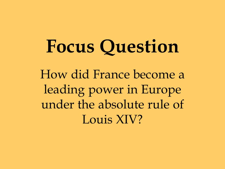 Focus Question How did France become a leading power in Europe under the absolute rule of Louis XIV