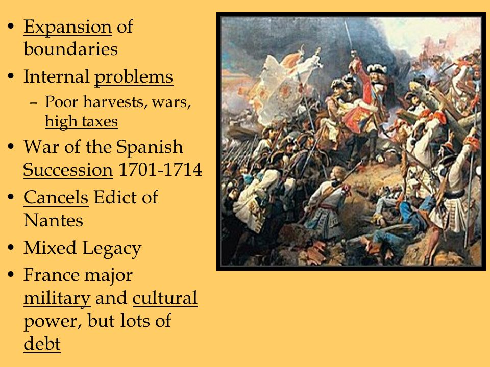 Expansion of boundaries Internal problems –Poor harvests, wars, high taxes War of the Spanish Succession Cancels Edict of Nantes Mixed Legacy France major military and cultural power, but lots of debt