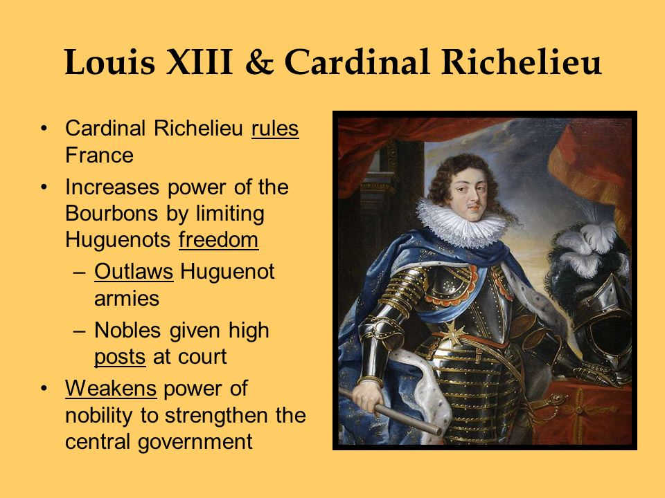 Louis XIII & Cardinal Richelieu Cardinal Richelieu rules France Increases power of the Bourbons by limiting Huguenots freedom –Outlaws Huguenot armies –Nobles given high posts at court Weakens power of nobility to strengthen the central government