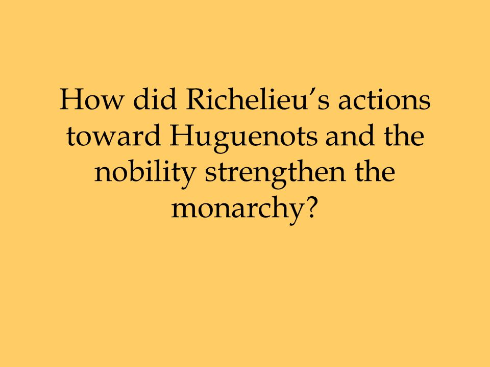 How did Richelieu's actions toward Huguenots and the nobility strengthen the monarchy