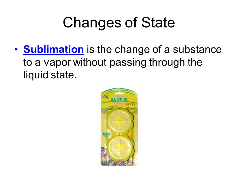 Changes of State Sublimation is the change of a substance to a vapor without passing through the liquid state.